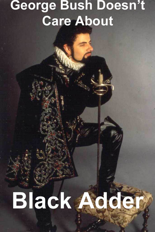 George Bush Doesn't Care About Black Adder - Click To View Image
